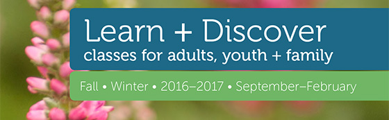 Learn and Discover: Classes for Adults, youth and family; Fall/Winter 2016-2017